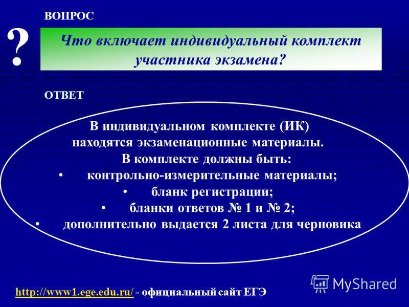 ВОПРОС ? Что включает индивидуальный комплект участника экзамена? ОТВЕТ http://www1.ege.edu.ru/http://www1.ege.edu.ru/ - официальный сайт ЕГЭ В индивидуальном комплекте (ИК) находятся экзаменационные материалы. В комплекте должны быть: контрольно-изм
