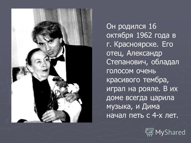 Он родился 16 октября 1962 года в г. Красноярске. Его отец, Александр Степанович, обладал голосом очень красивого тембра, играл на рояле. В их доме всегда царила музыка, и Дима начал петь с 4-х лет.