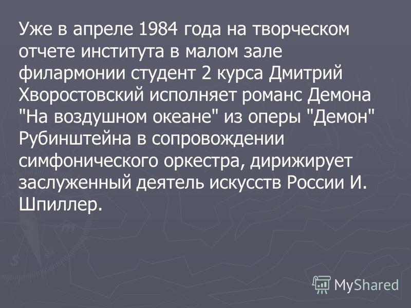 Уже в апреле 1984 года на творческом отчете института в малом зале филармонии студент 2 курса Дмитрий Хворостовский исполняет романс Демона
