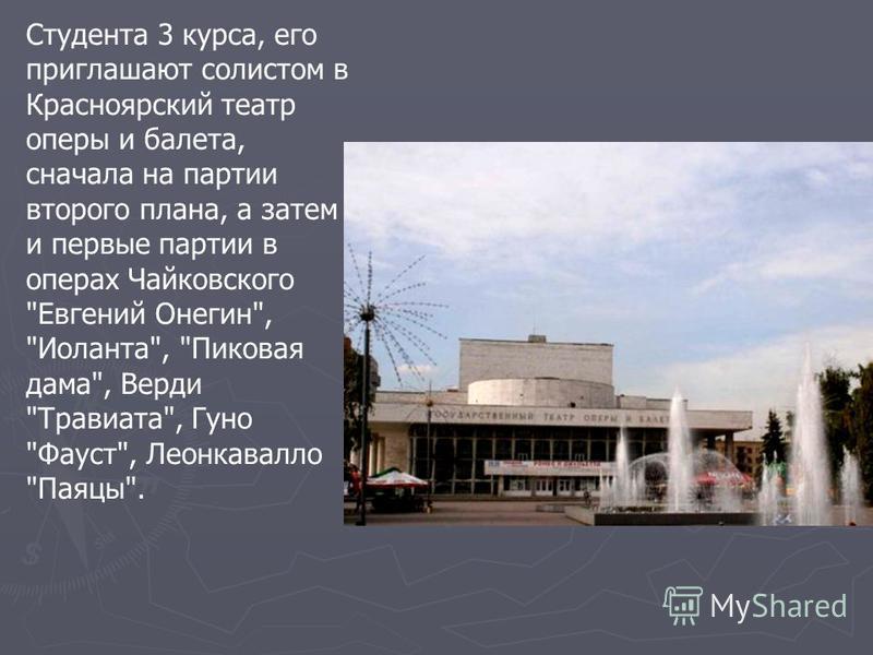 Студента 3 курса, его приглашают солистом в Красноярский театр оперы и балета, сначала на партии второго плана, а затем и первые партии в операх Чайковского