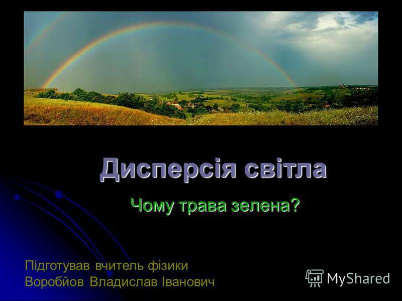 Дисперсія світла Чому трава зелена? Підготував вчитель фізики Воробйов Владислав Іванович
