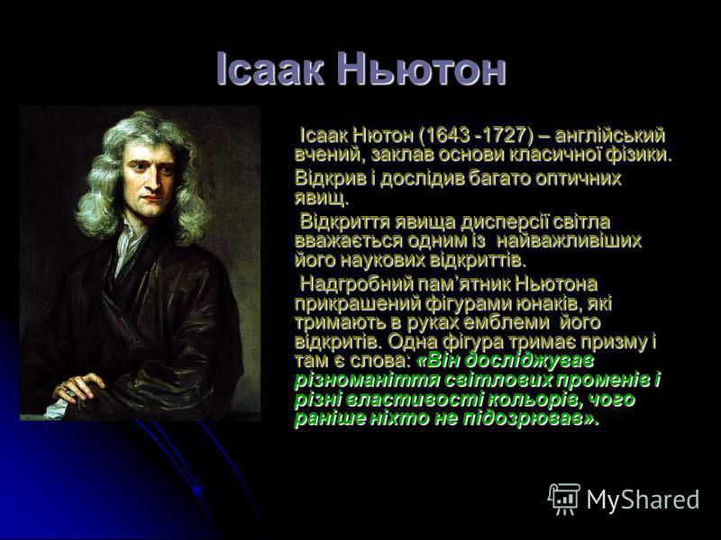 Ісаак Ньютон Ісаак Нютон (1643 -1727) – англійський вчений, заклав основи класичної фізики. Ісаак Нютон (1643 -1727) – англійський вчений, заклав основи класичної фізики. Відкрив і дослідив багато оптичних явищ. Відкриття явища дисперсії світла вважа