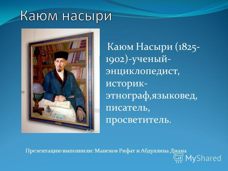 Презентацию выполнили: Манеков Рифат и Абдуллина Диана Каюм Насыри (1825- 1902)-ученый- энциклопедист, историк- этнограф,языковед, писатель, просветитель.