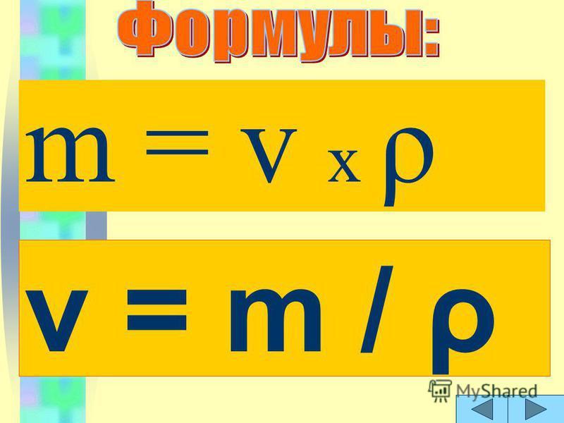 m = v х ρ v = m / ρ