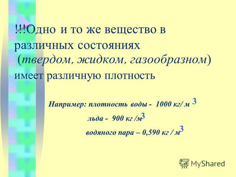 !!!Одно и то же вещество в различных состояниях ( твердом, жидком, газообразном ) имеет различную плотность Например: плотность воды - 1000 кг/ м льда - 900 кг /м водяного пара – 0,590 кг / м 3 3 3