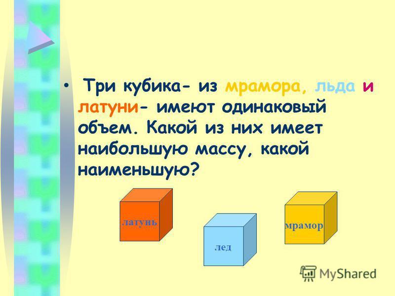 Три кубика- из мрамора, льда и латуни- имеют одинаковый объем. Какой из них имеет наибольшую массу, какой наименьшую? латунь мрамор лед