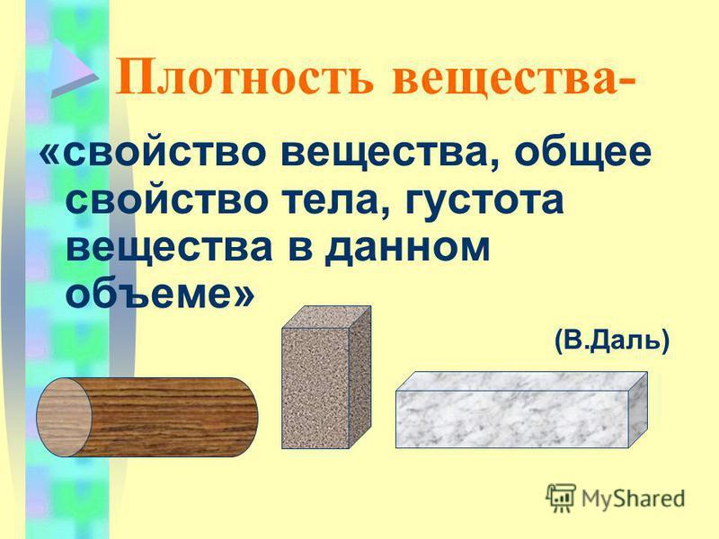Плотность вещества- «свойство вещества, общее свойство тела, густота вещества в данном объеме» (В.Даль)