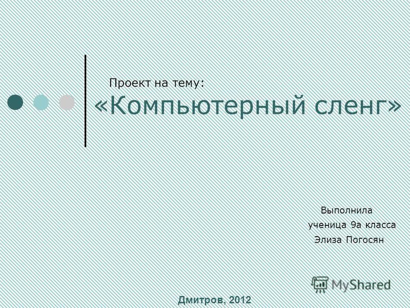 Проект на тему: «Компьютерный сленг» Выполнила ученица 9 а класса Элиза Погосян Дмитров, 2012