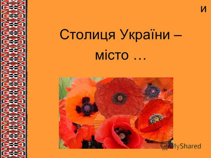 и Столиця України – місто …