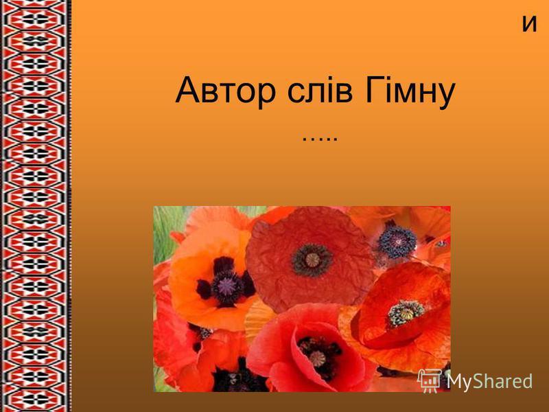 и Автор слів Гімну …..