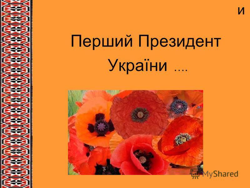 и Перший Президент України ….