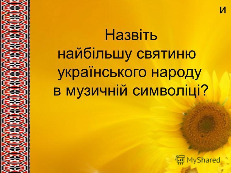 и Назвіть найбільшу святиню українського народу в музичній символіці?