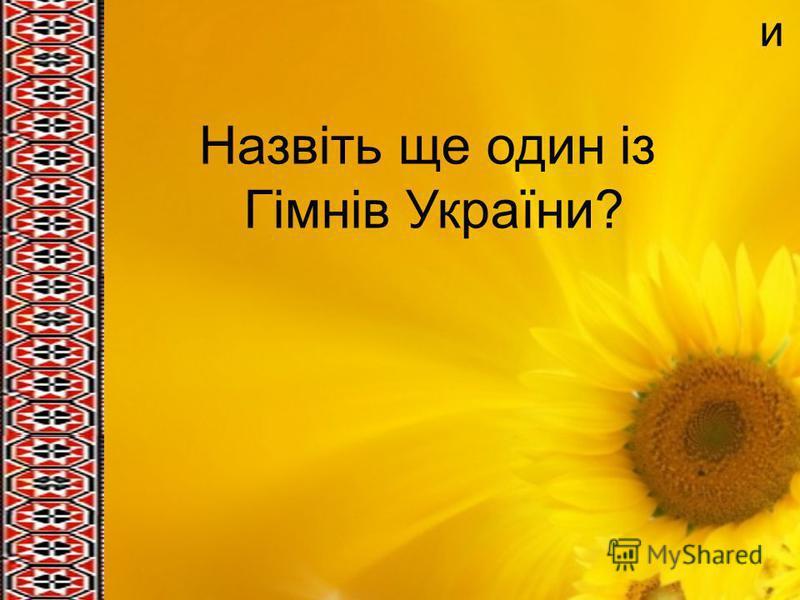 и Назвіть ще один із Гімнів України?