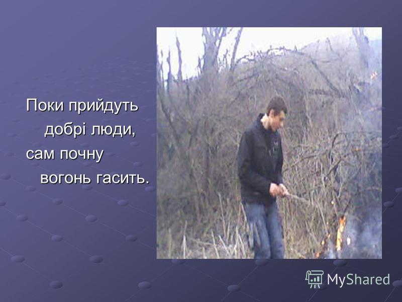 Поки прийдуть Поки прийдуть добрі люди, добрі люди, сам почну сам почну вогонь гасить. вогонь гасить.