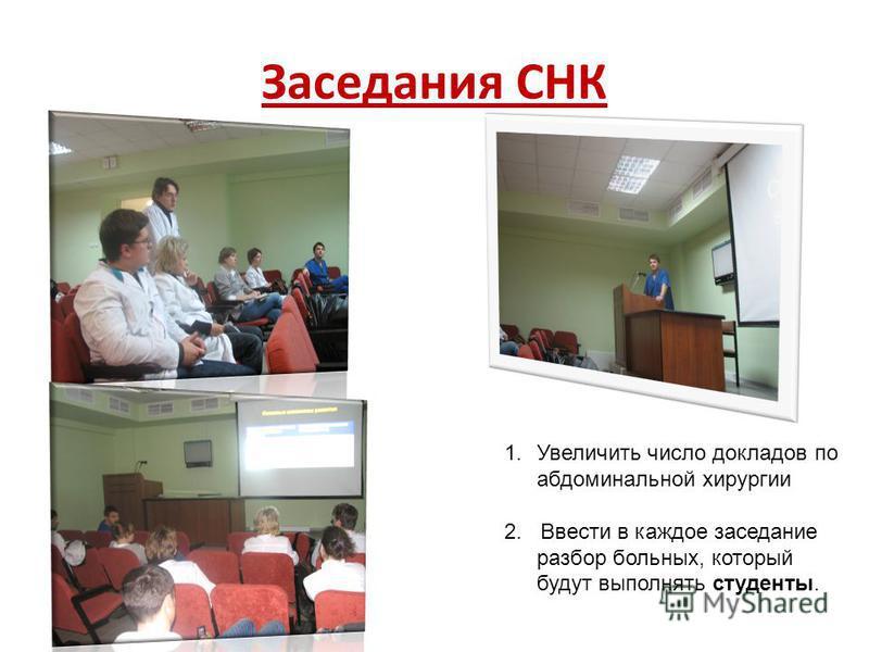 Заседания СНК 1. Увеличить число докладов по абдоминальной хирургии 2. Ввести в каждое заседание разбор больных, который будут выполнять студенты.