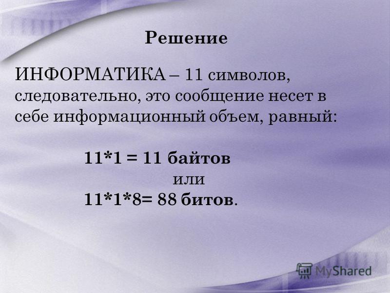 Решение ИНФОРМАТИКА – 11 символов, следовательно, это сообщение несет в себе информационный объем, равный: 11*1 = 11 байтов или 11*1*8= 88 битов.