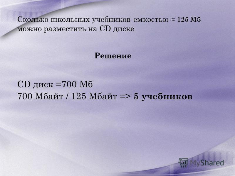 Сколько школьных учебников емкостью 125 Мб можно разместить на CD диске Решение CD диск =700 Мб 700 Мбайт / 125 Мбайт => 5 учебников