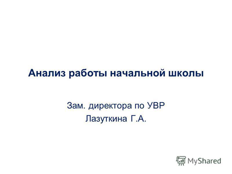Анализ работы начальной школы Зам. директора по УВР Лазуткина Г.А.