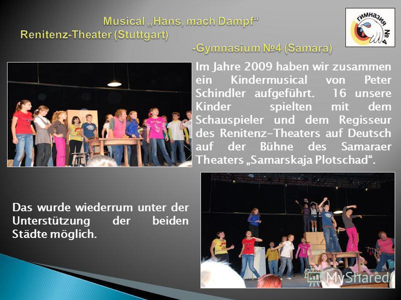 Im Jahre 2009 haben wir zusammen ein Kindermusical von Peter Schindler aufgeführt. 16 unsere Kinder spielten mit dem Schauspieler und dem Regisseur des Renitenz-Theaters auf Deutsch auf der Bühne des Samaraer Theaters Samarskaja Plotschad. Das wurde