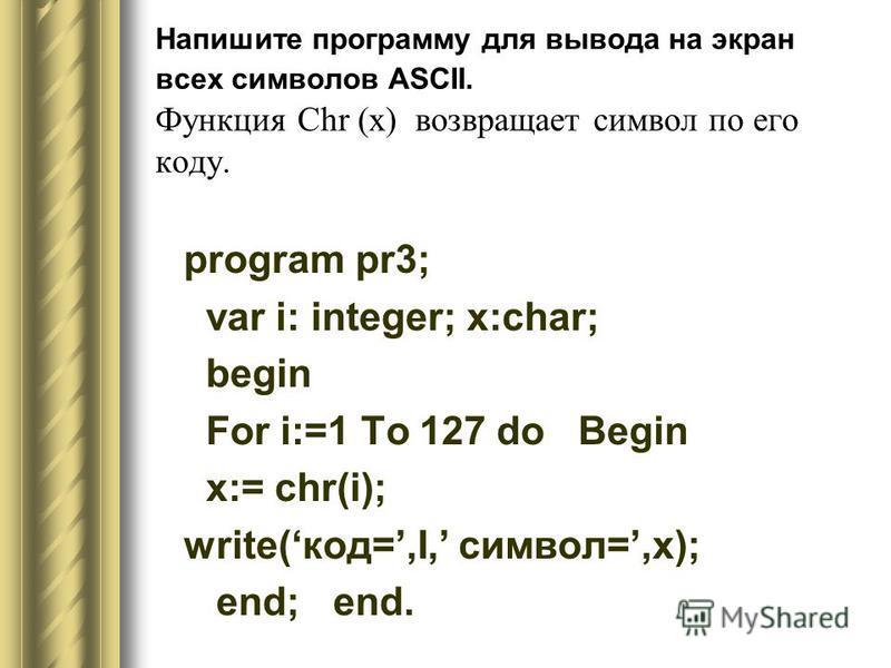 Напишите программу для вывода на экран всех символов ASCII. Функция Сhr (x) возвращает символ по его коду. program pr3; var i: integer; x:char; begin For i:=1 To 127 do Begin x:= chr(i); write(код=,I, символ=,x); end; end.