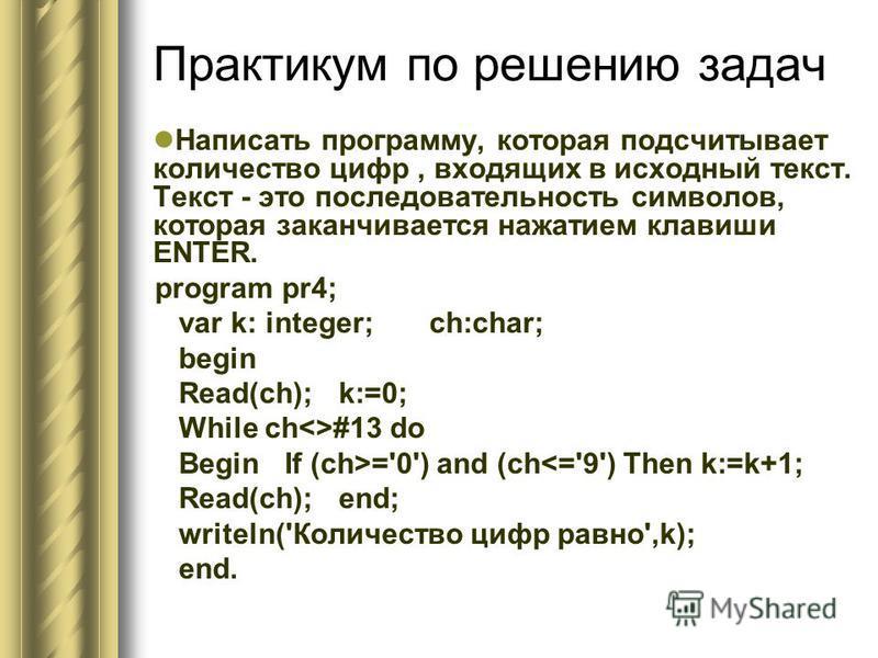 Практикум по решению задач Написать программу, которая подсчитывает количество цифр, входящих в исходный текст. Текст - это последовательность символов, которая заканчивается нажатием клавиши ENTER. program pr4; var k: integer; ch:char; begin Read(ch