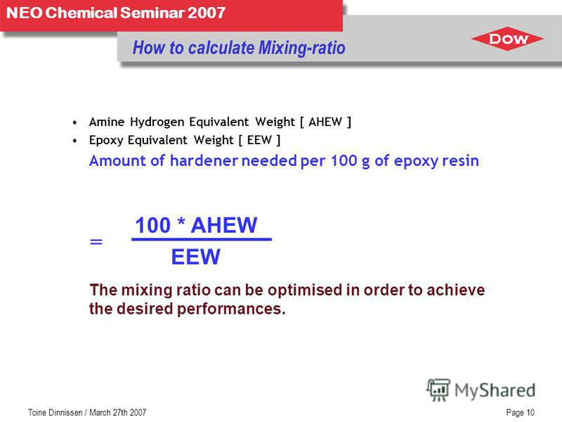Toine Dinnissen / March 27th 2007Page 10 NEO Chemical Seminar 2007 How to calculate Mixing-ratio Amine Hydrogen Equivalent Weight [ AHEW ] Epoxy Equivalent Weight [ EEW ] Amount of hardener needed per 100 g of epoxy resin 100 * AHEW EEW The mixing ra