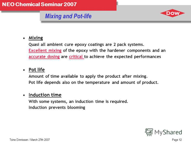Toine Dinnissen / March 27th 2007Page 12 NEO Chemical Seminar 2007 Mixing and Pot-life Mixing Quasi all ambient cure epoxy coatings are 2 pack systems. Excellent mixing of the epoxy with the hardener components and an accurate dosing are critical to