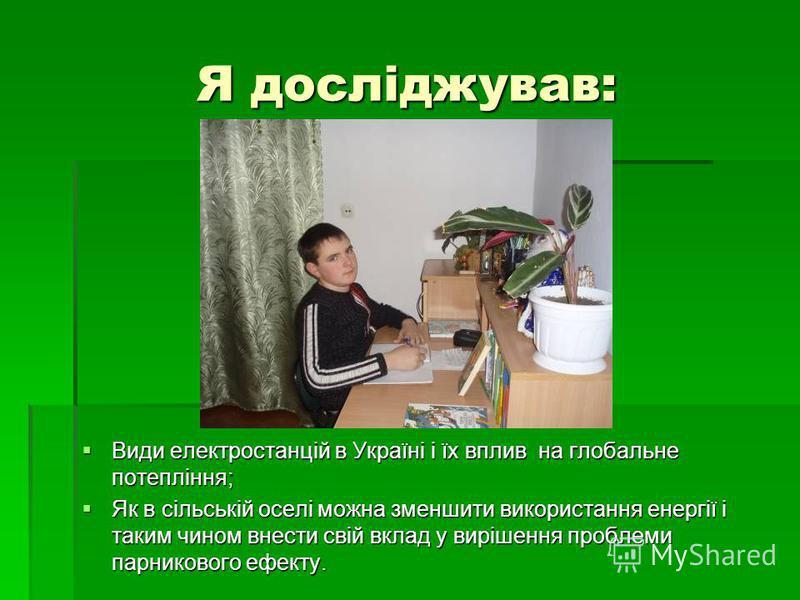 Я досліджував: Види електростанцій в Україні і їх вплив на глобальне потепління; Види електростанцій в Україні і їх вплив на глобальне потепління; Як в сільській оселі можна зменшити використання енергії і таким чином внести свій вклад у вирішення пр