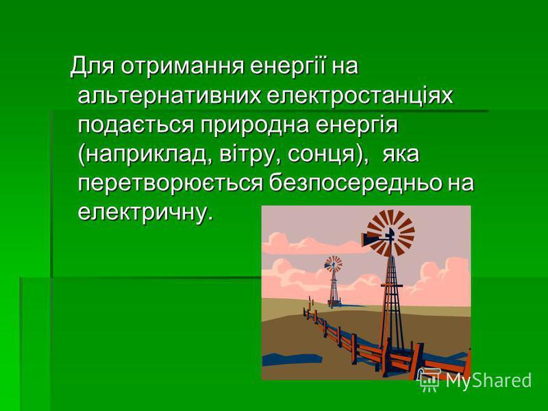 Для отримання енергії на альтернативних електростанціях подається природна енергія (наприклад, вітру, сонця), яка перетворюється безпосередньо на електричну. Для отримання енергії на альтернативних електростанціях подається природна енергія (наприкла