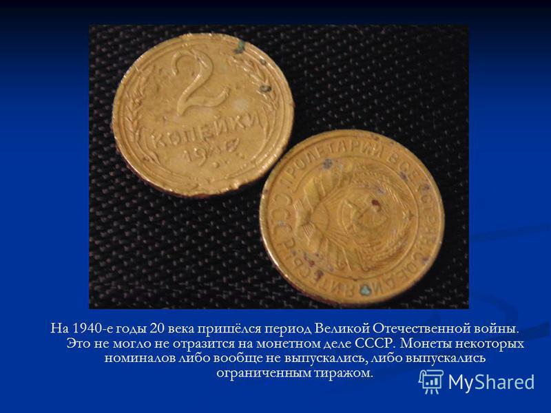 На 1940-е годы 20 века пришёлся период Великой Отечественной войны. Это не могло не отразится на монетном деле СССР. Монеты некоторых номиналов либо вообще не выпускались, либо выпускались ограниченным тиражом.