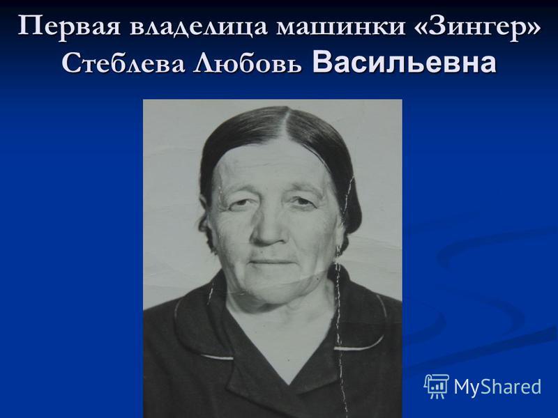 Первая владелица машинки «Зингер» Стеблева Любовь Васильевна