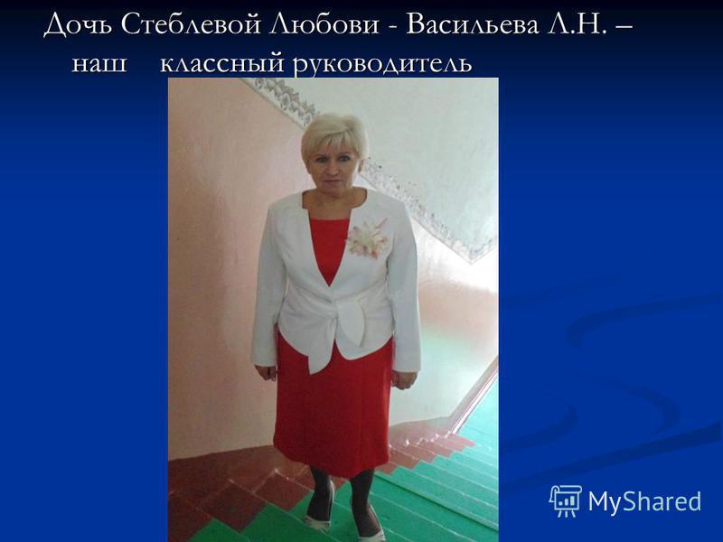 Дочь Стеблевой Любови - Васильева Л.Н. – наш классный руководитель