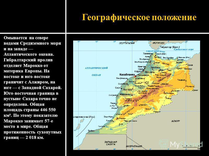 Географическое положение Омывается на севере водами Средиземного моря и на западе Атлантического океана. Гибралтарский пролив отделяет Марокко от материка Европы. На востоке и юго-востоке граничит с Алжиром, на юге с Западной Сахарой. Юго-восточная г