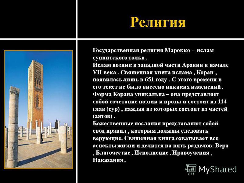 Религия Государственная религия Марокко - ислам суннитского толка. Ислам возник в западной части Аравии в начале VII века. Священная книга ислама, Коран, появилась лишь в 651 году. С этого времени в его текст не было внесено никаких изменений. Форма