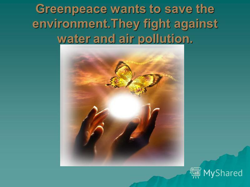 Greenpeace wants to save the environment.They fight against water and air pollution.