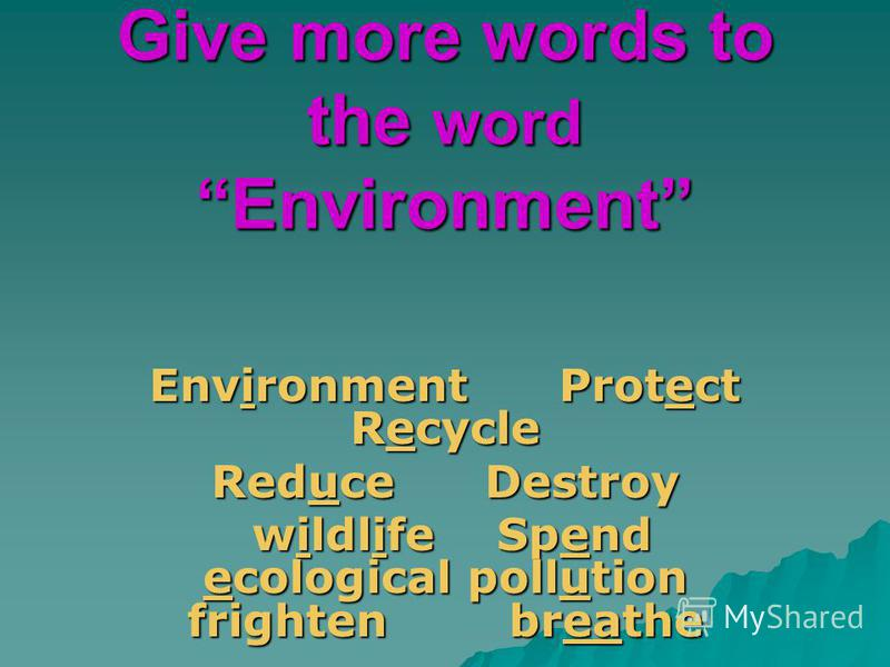 Give more words to the word Environment Environment Protect Recycle Reduce Destroy wildlife Spend ecological pollution frighten breathe wildlife Spend ecological pollution frighten breathe