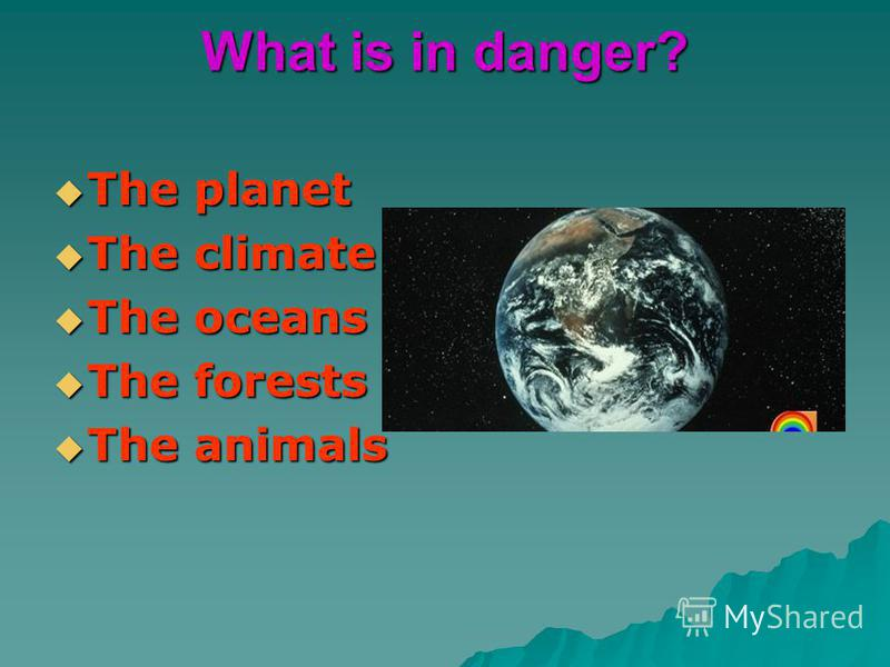 What is in danger? The planet The planet The climate The climate The oceans The oceans The forests The forests The animals The animals