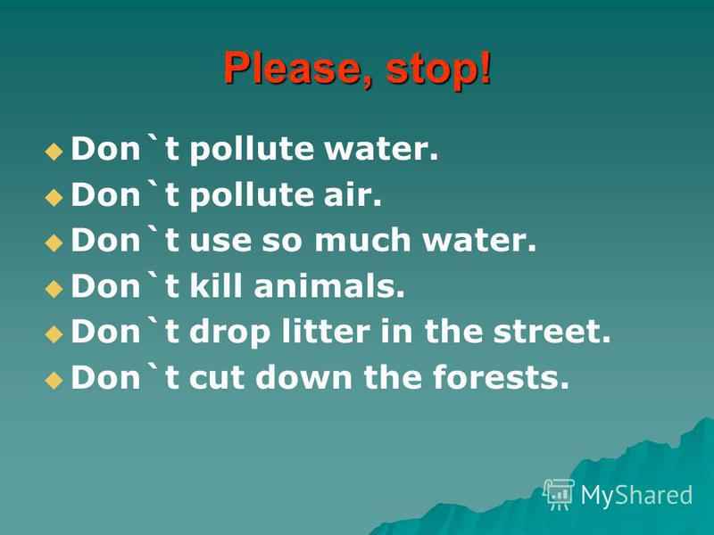 Please, stop! Don`t pollute water. Don`t pollute air. Don`t use so much water. Don`t kill animals. Don`t drop litter in the street. Don`t cut down the forests.