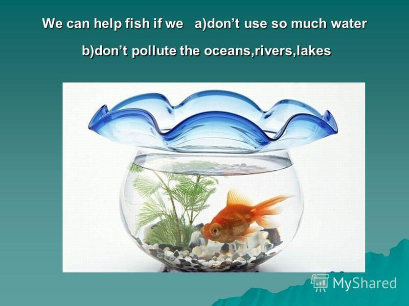 We can help fish if we a)dont use so much water b)dont pollute the oceans,rivers,lakes