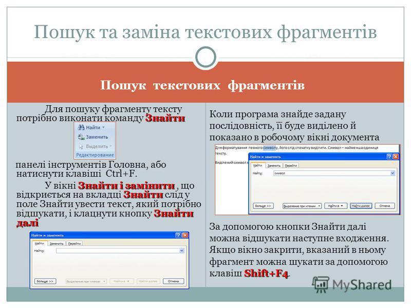 Пошук текстових фрагментів Знайти Для пошуку фрагменту тексту потрібно виконати команду Знайти панелі інструментів Головна, або натиcнути клавіші Ctrl+F. Знайти і замінити Знайти Знайти далі У вікні Знайти і замінити, що відкриється на вкладці Знайти