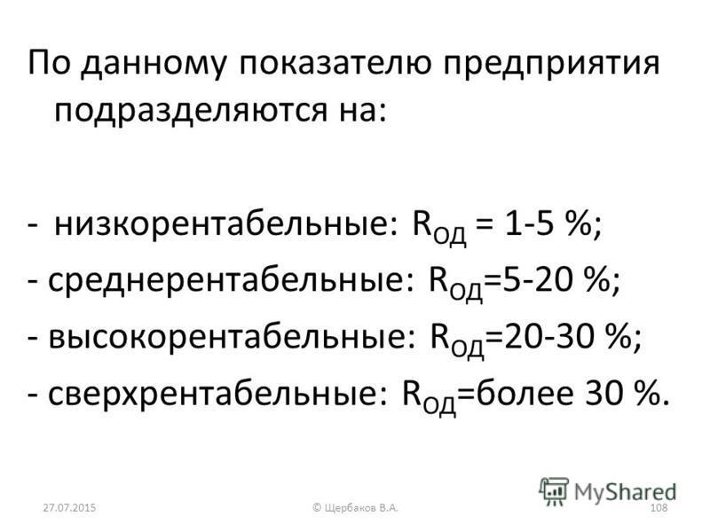 По данному показателю предприятия подразделяются на: -низкорентабельные: R ОД = 1-5 %; - среднерентабельные: R ОД =5-20 %; - высокорентабельные: R ОД =20-30 %; - сверхрентабельные: R ОД =более 30 %. 27.07.2015108© Щербаков В.А.