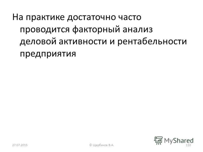 На практике достаточно часто проводится факторный анализ деловой активности и рентабельности предприятия 27.07.2015110© Щербаков В.А.