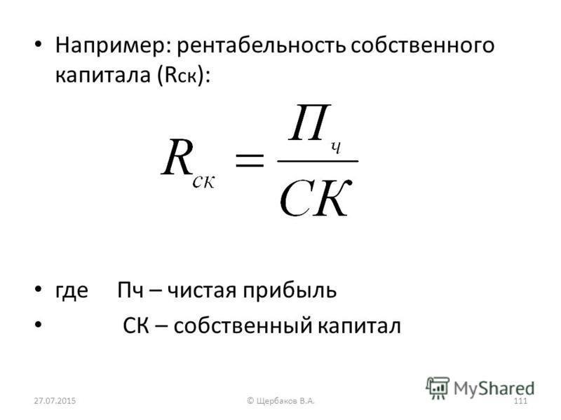 Например: рентабельность собственного капитала (R ск ): где Пч – чистая прибыль СК – собственный капитал 27.07.2015111© Щербаков В.А.