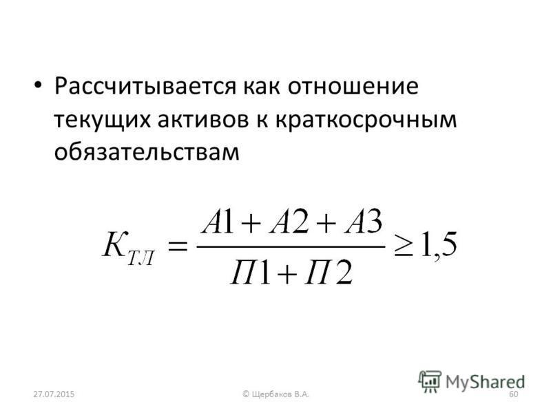 Рассчитывается как отношение текущих активов к краткосрочным обязательствам 27.07.201560© Щербаков В.А.