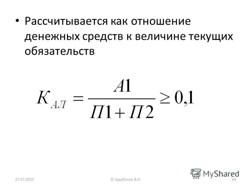 Рассчитывается как отношение денежных средств к величине текущих обязательств 27.07.201564© Щербаков В.А.
