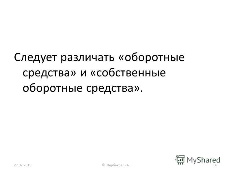 Следует различать «оборотные средства» и «собственные оборотные средства». 27.07.201568© Щербаков В.А.