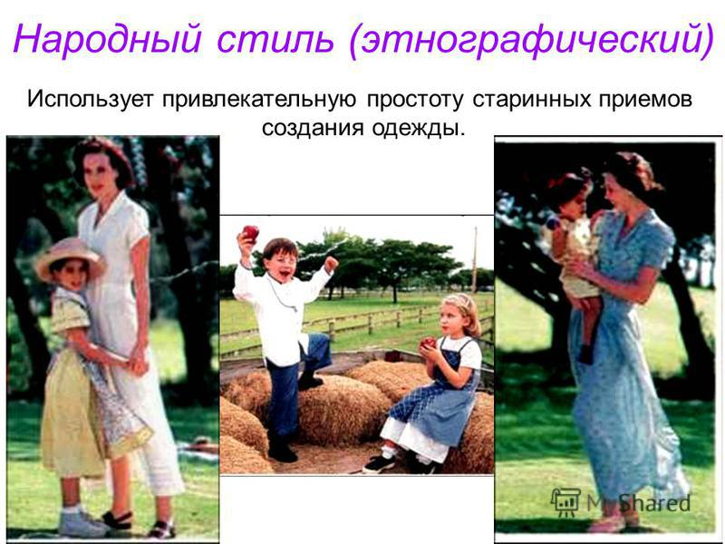 Народный стиль (этнографический) Использует привлекательную простоту старинных приемов создания одежды.