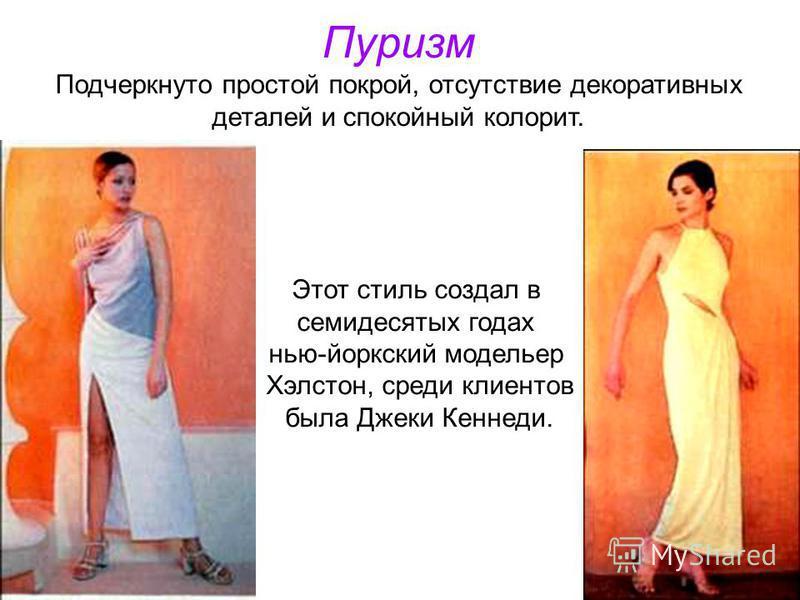 Пуризм Подчеркнуто простой покрой, отсутствие декоративных деталей и спокойный колорит. Этот стиль создал в семидесятых годах нью-йоркский модельер Хэлстон, среди клиентов была Джеки Кеннеди.