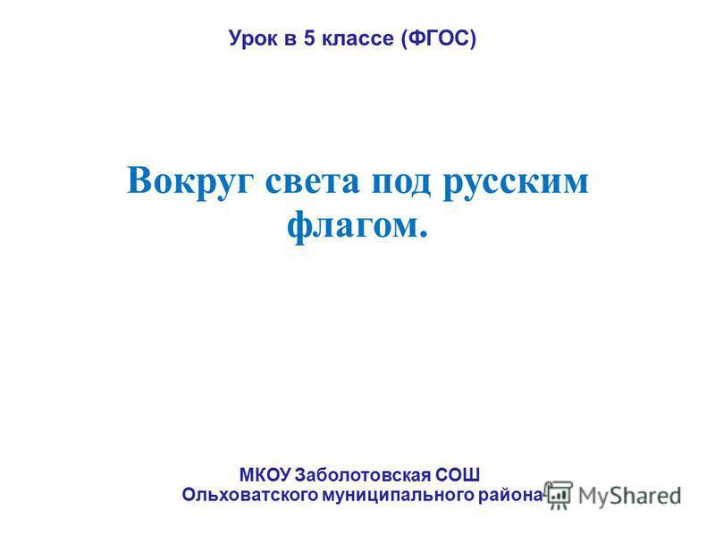 Вокруг света под русским флагом. Урок в 5 классе (ФГОС) МКОУ Заболотовская СОШ Ольховатского муниципального района