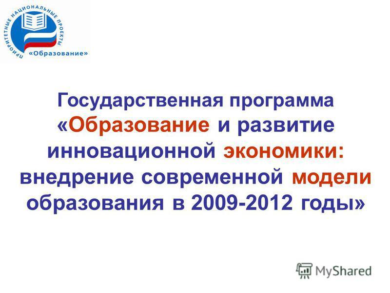Государственная программа «Образование и развитие инновационной экономики: внедрение современной модели образования в 2009-2012 годы»